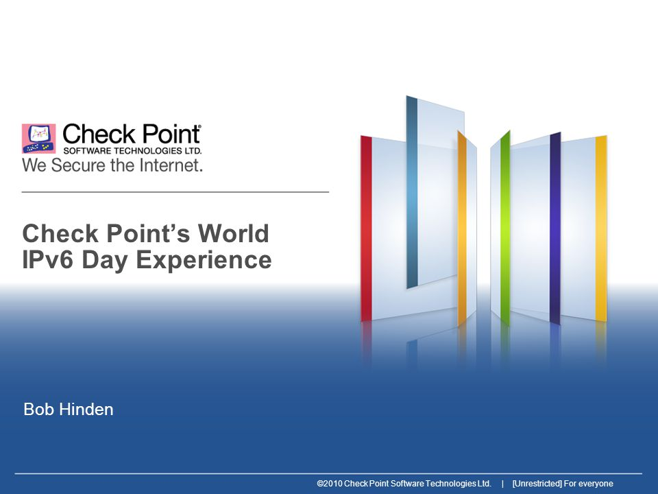 ©2010 Check Point Software Technologies Ltd. | [Unrestricted] For everyone Check Point's World IPv6 Day Experience Bob Hinden