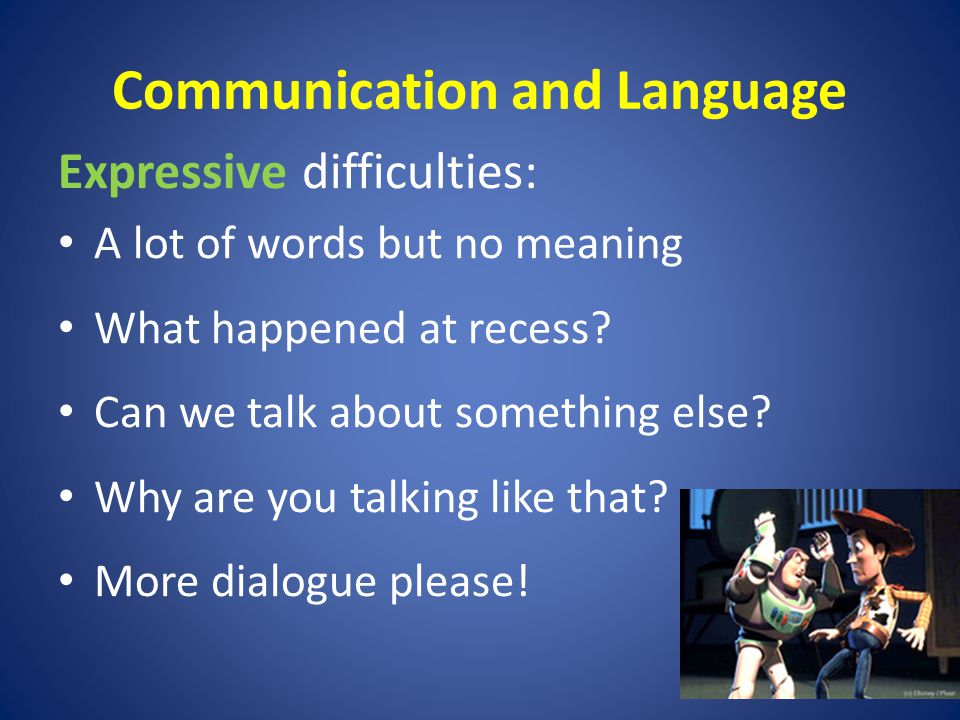 Communication and Language Expressive difficulties: A lot of words but no meaning What happened at recess.