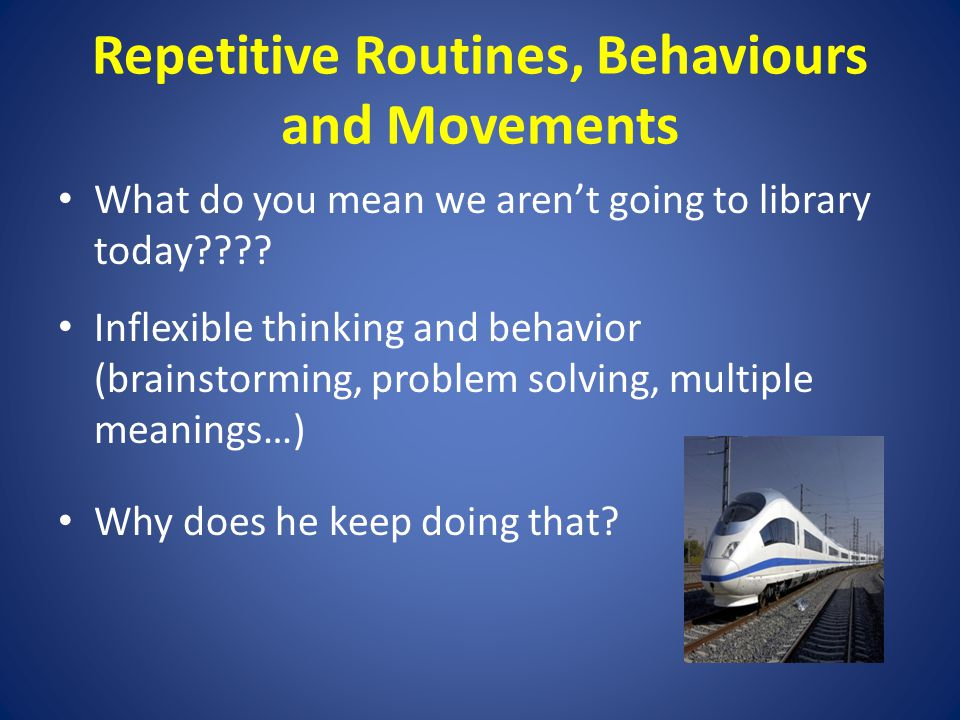Repetitive Routines, Behaviours and Movements What do you mean we aren't going to library today .