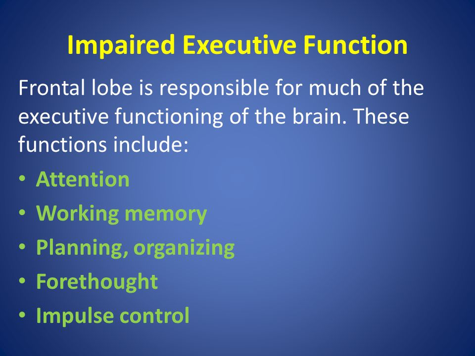 Impaired Executive Function Frontal lobe is responsible for much of the executive functioning of the brain.