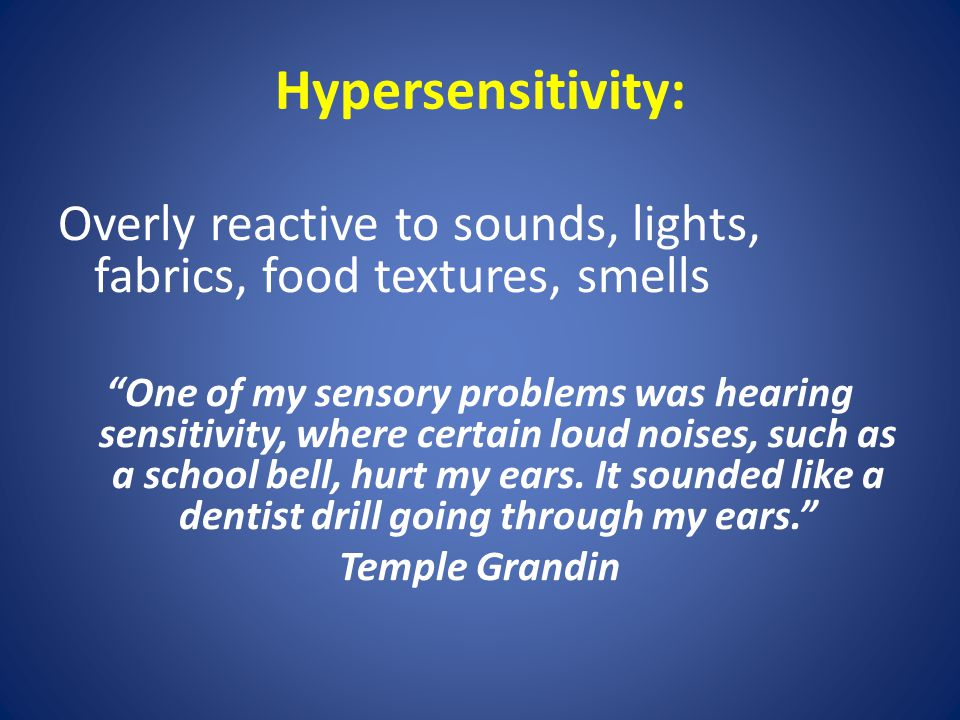 Hypersensitivity: Overly reactive to sounds, lights, fabrics, food textures, smells One of my sensory problems was hearing sensitivity, where certain loud noises, such as a school bell, hurt my ears.