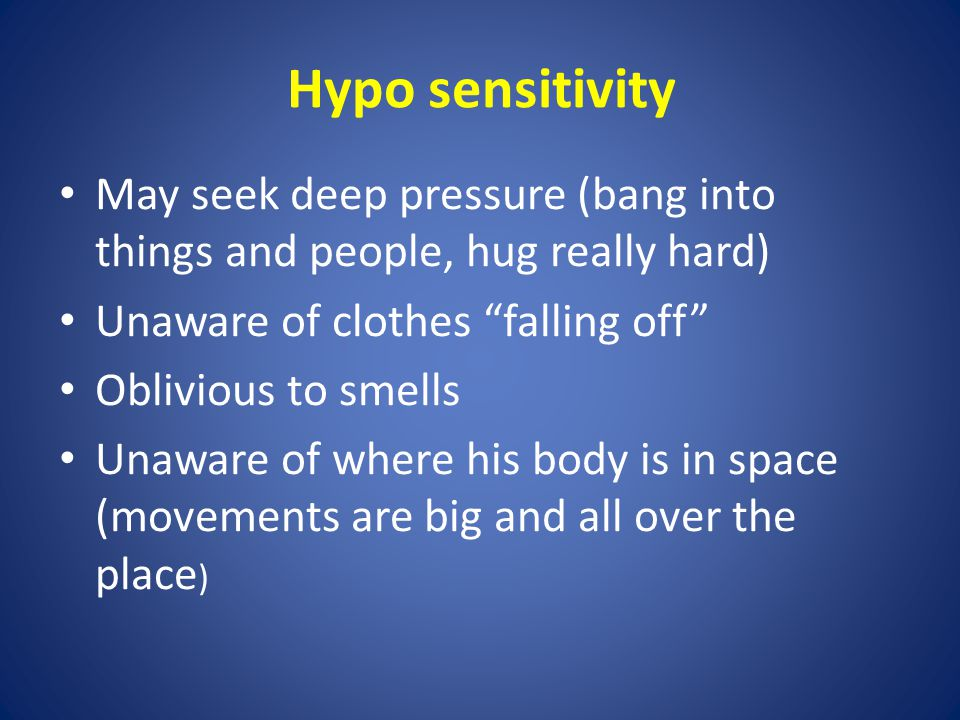 Hypo sensitivity May seek deep pressure (bang into things and people, hug really hard) Unaware of clothes falling off Oblivious to smells Unaware of where his body is in space (movements are big and all over the place )