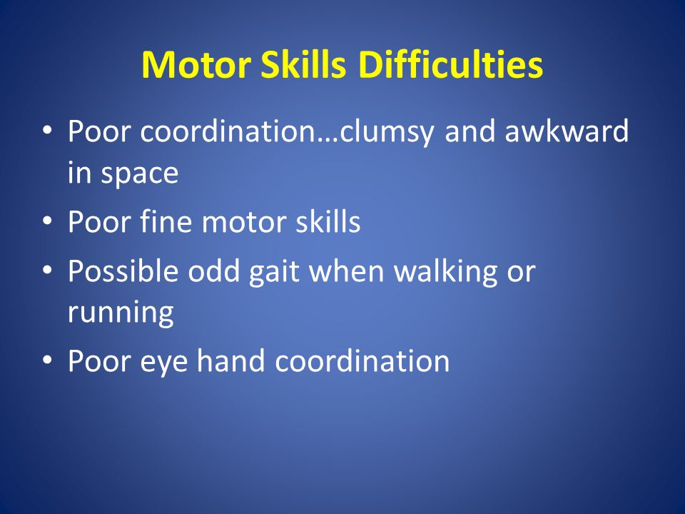 Motor Skills Difficulties Poor coordination…clumsy and awkward in space Poor fine motor skills Possible odd gait when walking or running Poor eye hand coordination