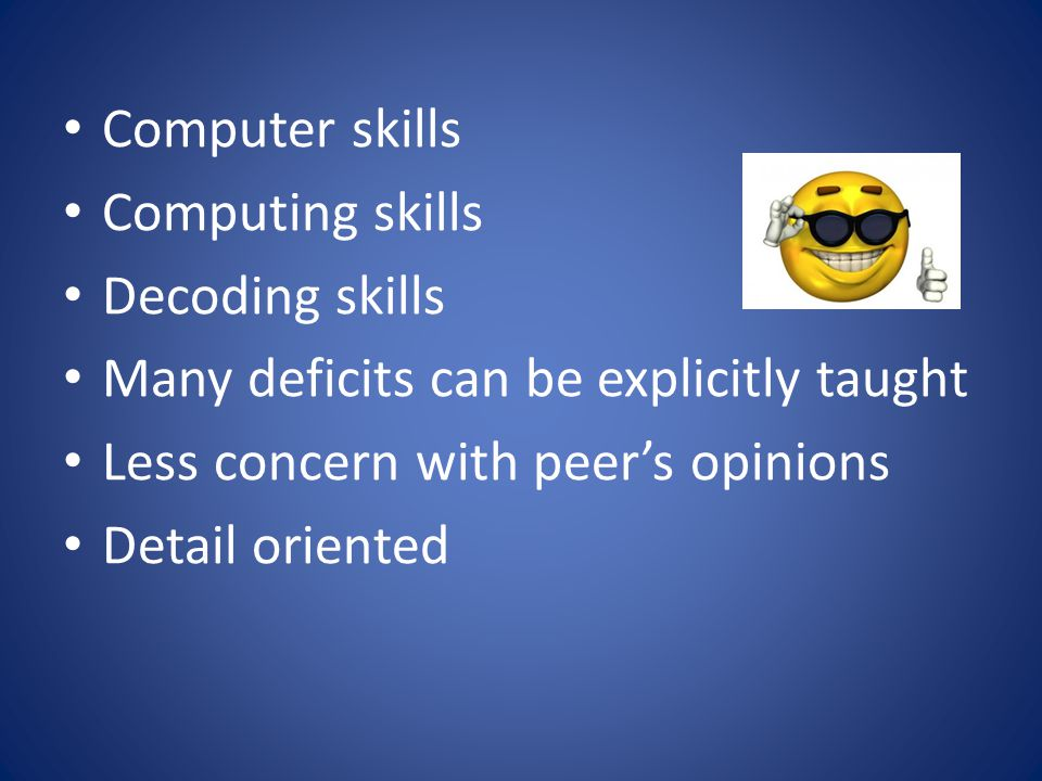 Computer skills Computing skills Decoding skills Many deficits can be explicitly taught Less concern with peer's opinions Detail oriented