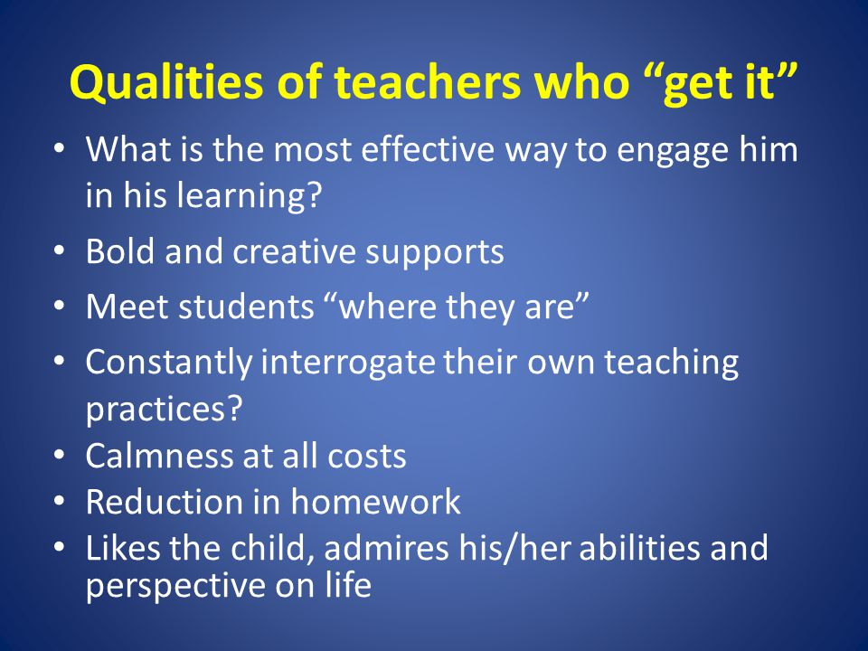 Qualities of teachers who get it What is the most effective way to engage him in his learning.
