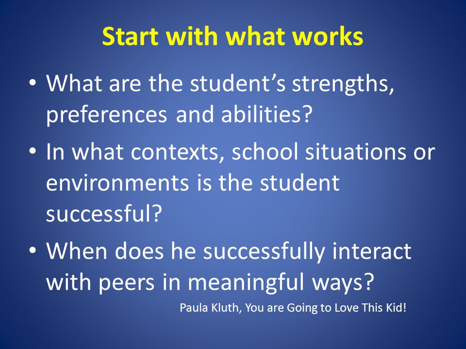 Start with what works What are the student's strengths, preferences and abilities.