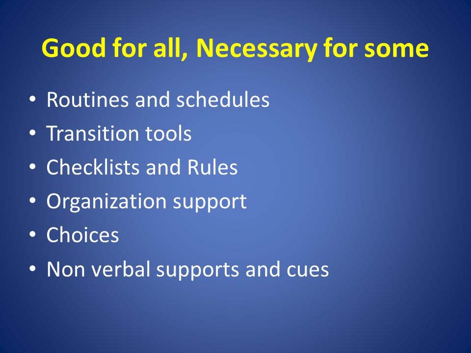 Good for all, Necessary for some Routines and schedules Transition tools Checklists and Rules Organization support Choices Non verbal supports and cues