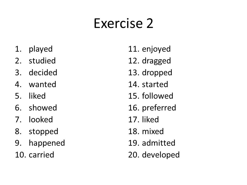 Exercise 2 1.played 2.studied 3.decided 4.wanted 5.liked 6.showed 7.looked 8.stopped 9.happened 10.carried 11.enjoyed 12.dragged 13.dropped 14.started