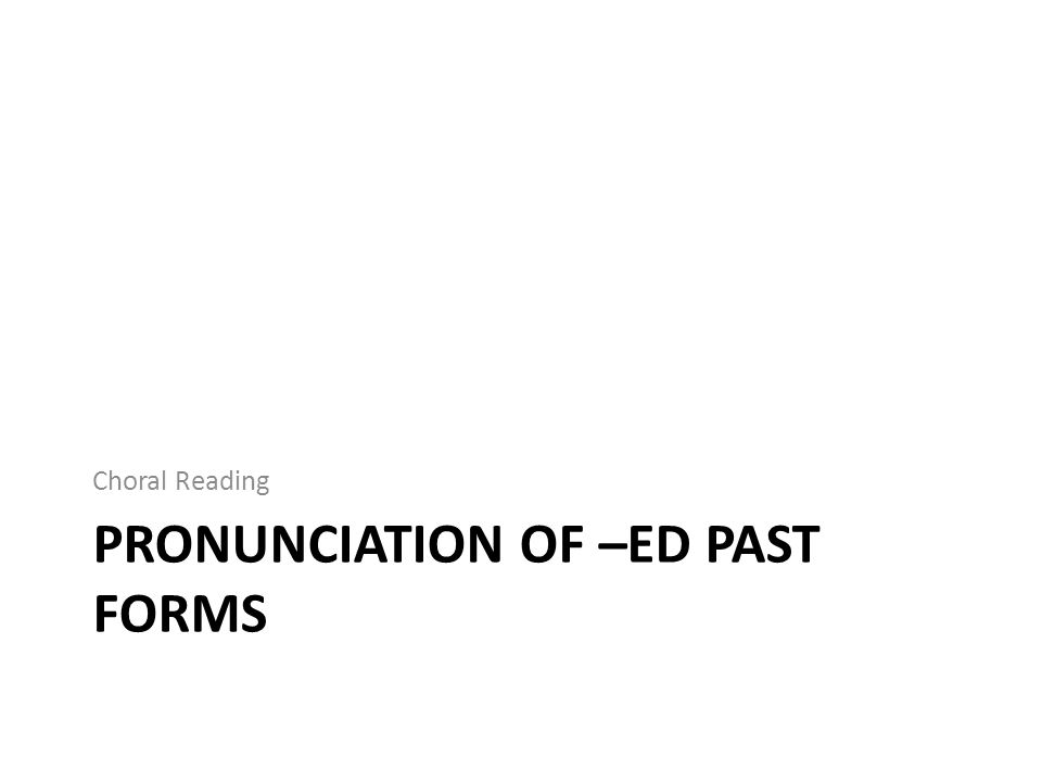 PRONUNCIATION OF –ED PAST FORMS Choral Reading