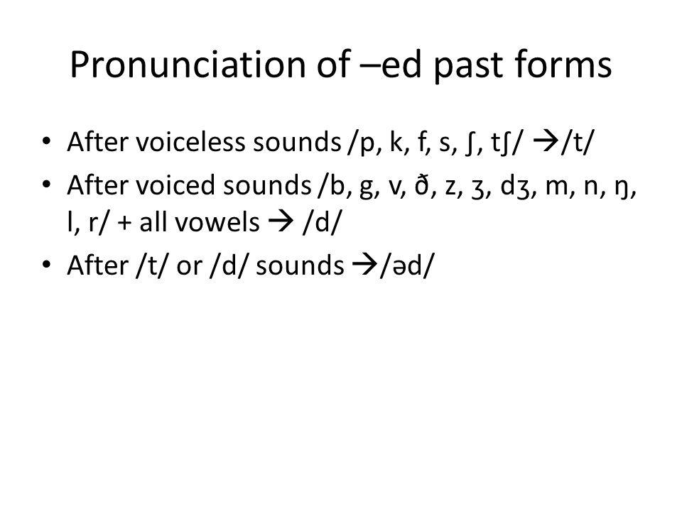 Pronunciation of –ed past forms After voiceless sounds /p, k, f, s, ∫, t∫/  /t/ After voiced sounds /b, g, v, ð, z, ʒ, dʒ, m, n, ŋ, l, r/ + all vowel
