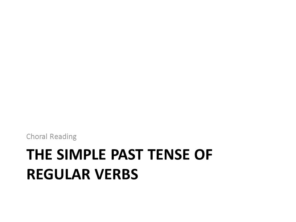 THE SIMPLE PAST TENSE OF REGULAR VERBS Choral Reading