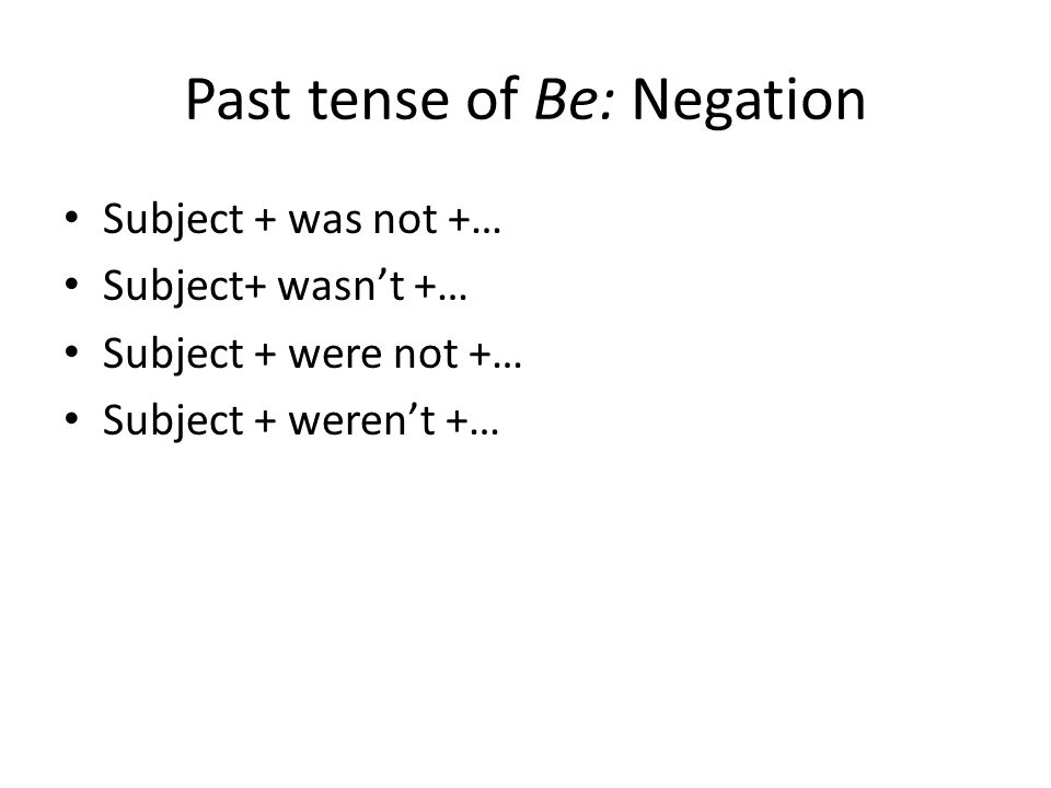 Past tense of Be: Negation Subject + was not +… Subject+ wasn't +… Subject + were not +… Subject + weren't +…