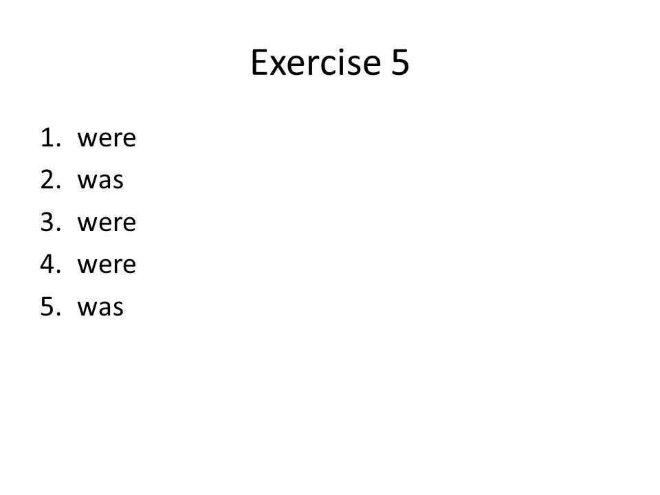 Exercise 5 1.were 2.was 3.were 4.were 5.was