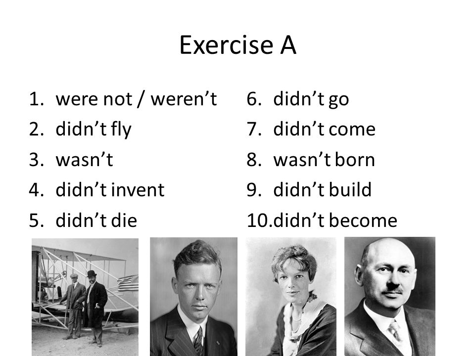 Exercise A 1.were not / weren't 2.didn't fly 3.wasn't 4.didn't invent 5.didn't die 6.didn't go 7.didn't come 8.wasn't born 9.didn't build 10.didn't be