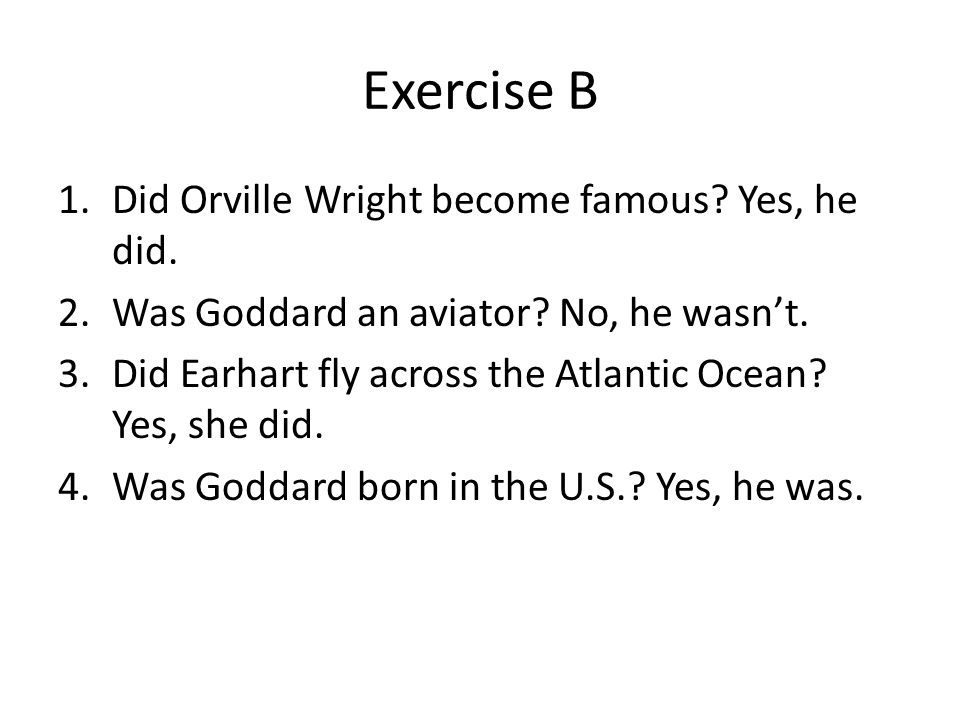 Exercise B 1.Did Orville Wright become famous? Yes, he did. 2.Was Goddard an aviator? No, he wasn't. 3.Did Earhart fly across the Atlantic Ocean? Yes,