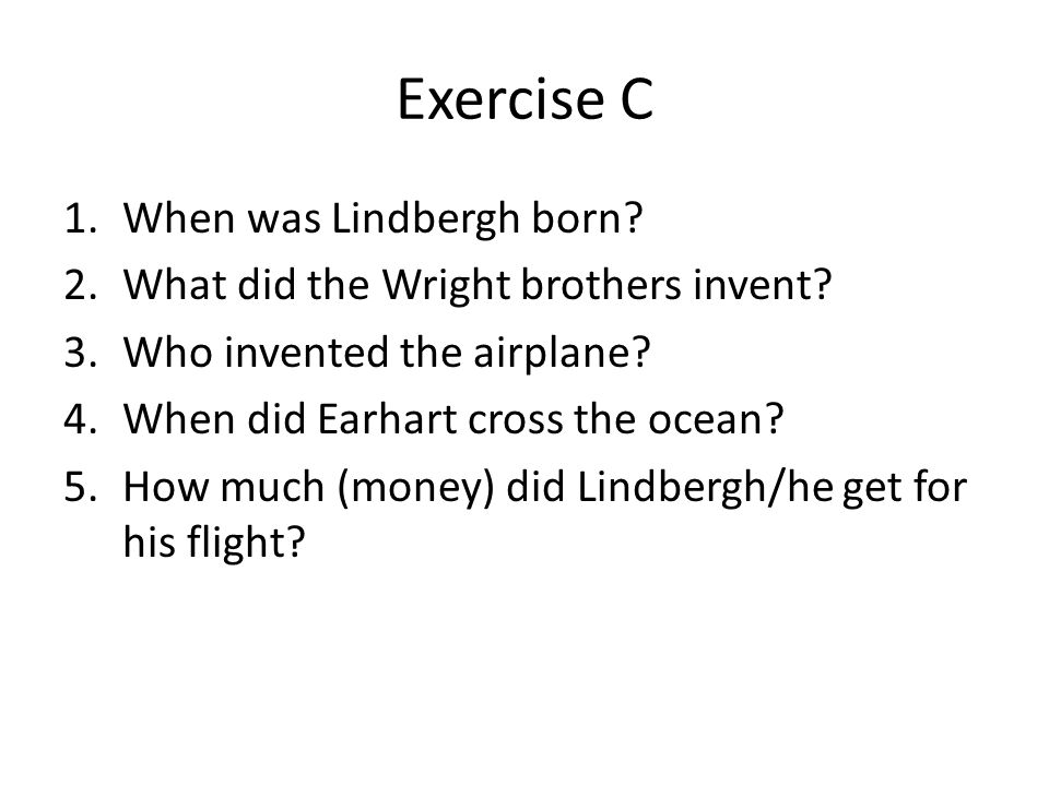 Exercise C 1.When was Lindbergh born? 2.What did the Wright brothers invent? 3.Who invented the airplane? 4.When did Earhart cross the ocean? 5.How mu