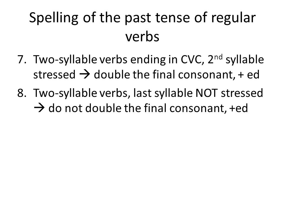 Spelling of the past tense of regular verbs 7.Two-syllable verbs ending in CVC, 2 nd syllable stressed  double the final consonant, + ed 8.Two-syllab