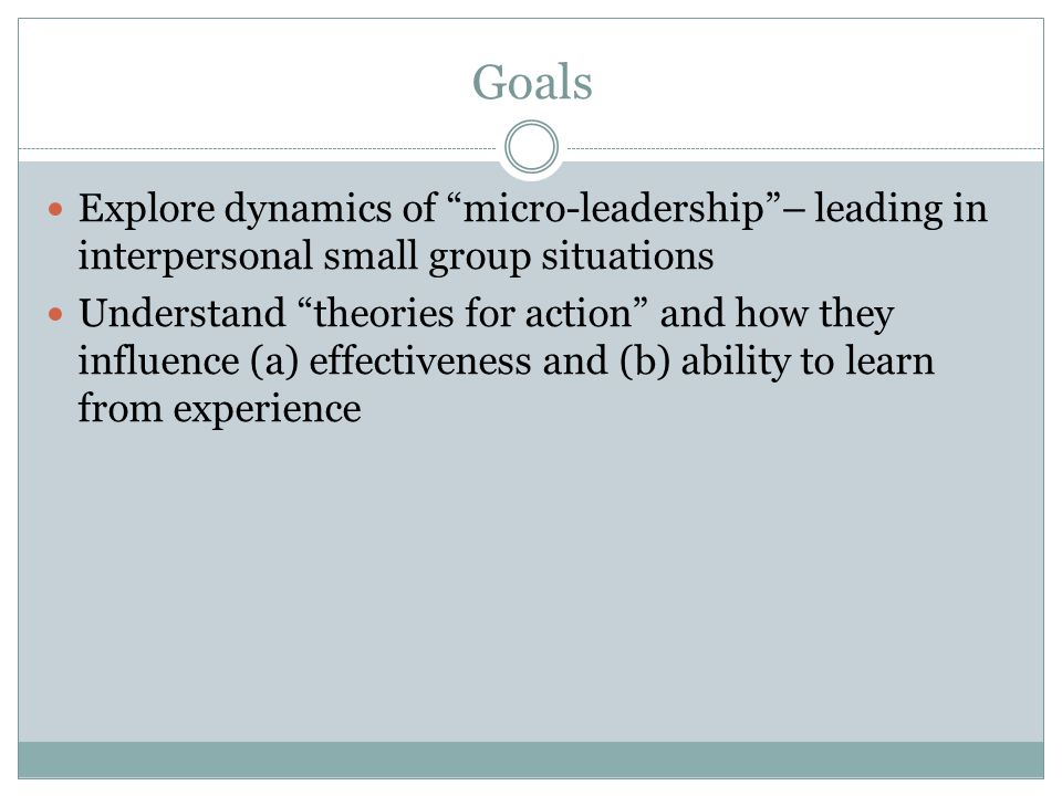 """Goals Explore dynamics of """"micro-leadership""""– leading in interpersonal small group situations Understand """"theories for action"""" and how they influence"""