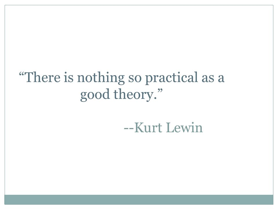 """""""There is nothing so practical as a good theory."""" --Kurt Lewin"""