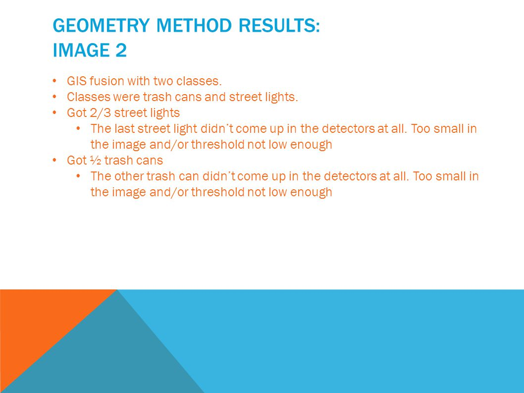 GEOMETRY METHOD RESULTS: IMAGE 2 GIS fusion with two classes. Classes were trash cans and street lights. Got 2/3 street lights The last street light d