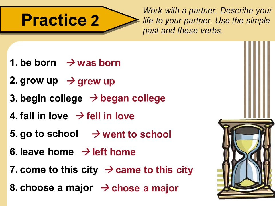 Practice 2 1.be born 2.grow up 3.begin college 4.fall in love 5.go to school 6.leave home 7.come to this city 8.choose a major Work with a partner.