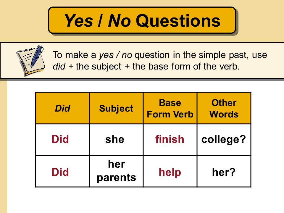To make a yes / no question in the simple past, use did + the subject + the base form of the verb. Yes / No Questions DidSubject Base Form Verb Other