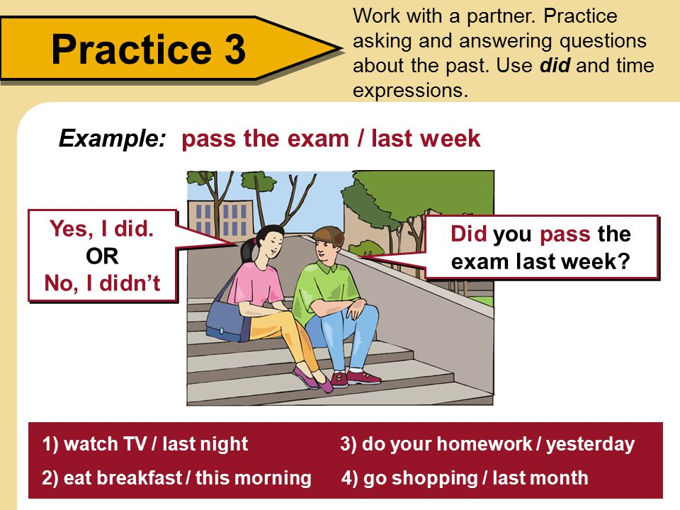 Practice 3 Work with a partner. Practice asking and answering questions about the past. Use did and time expressions. 1) watch TV / last night 3) do y