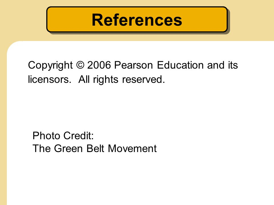 References Copyright © 2006 Pearson Education and its licensors. All rights reserved. Photo Credit: The Green Belt Movement