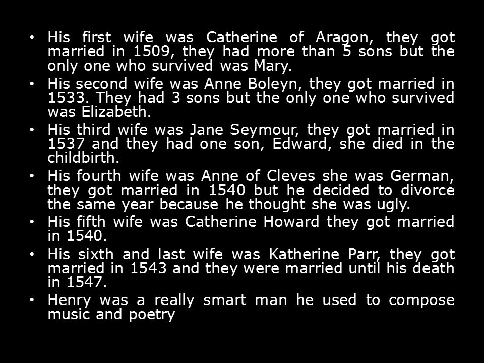 His first wife was Catherine of Aragon, they got married in 1509, they had more than 5 sons but the only one who survived was Mary. His second wife wa