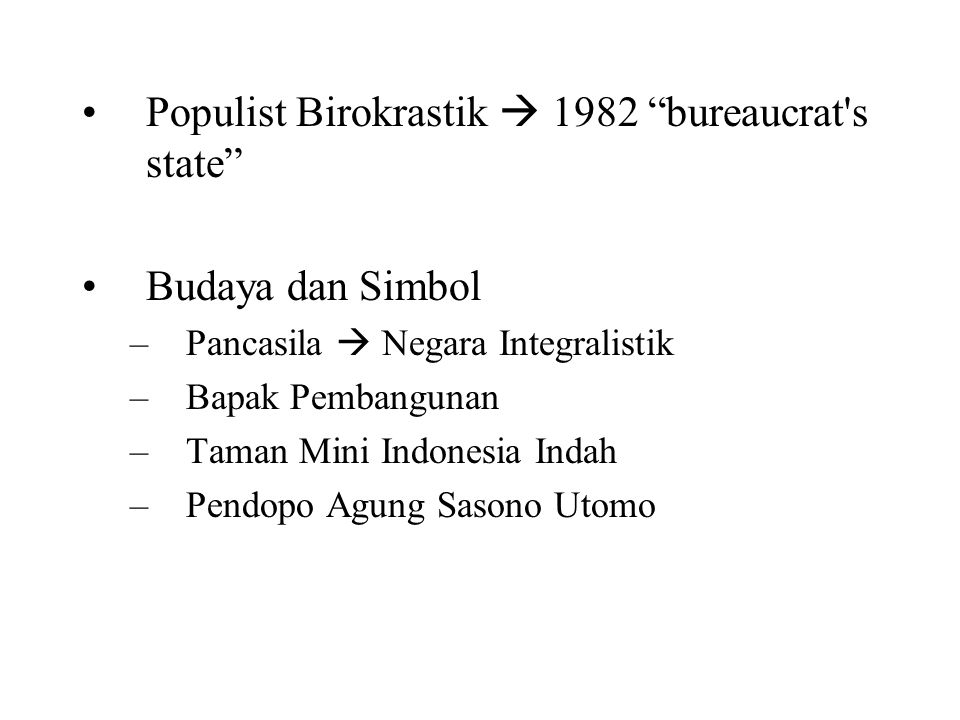 "Populist Birokrastik  1982 ""bureaucrat's state"" Budaya dan Simbol –Pancasila  Negara Integralistik –Bapak Pembangunan –Taman Mini Indonesia Indah –P"