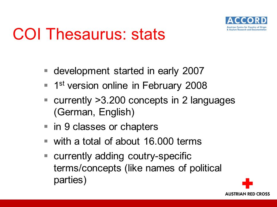COI Thesaurus: stats  development started in early 2007  1 st version online in February 2008  currently >3.200 concepts in 2 languages (German, English)  in 9 classes or chapters  with a total of about 16.000 terms  currently adding coutry-specific terms/concepts (like names of political parties)