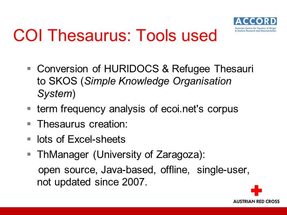 COI Thesaurus: Tools used  Conversion of HURIDOCS & Refugee Thesauri to SKOS (Simple Knowledge Organisation System)  term frequency analysis of ecoi.net s corpus  Thesaurus creation:  lots of Excel-sheets  ThManager (University of Zaragoza): open source, Java-based, offline, single-user, not updated since 2007.