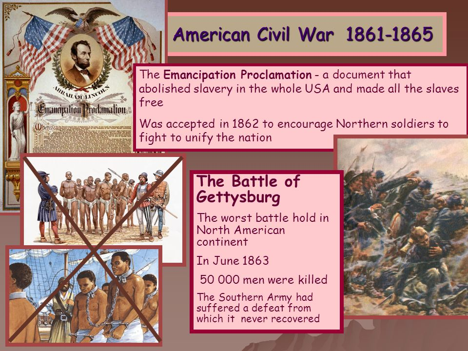 American Civil War 1861-1865 The Emancipation Proclamation - a document that abolished slavery in the whole USA and made all the slaves free Was accepted in 1862 to encourage Northern soldiers to fight to unify the nation The Battle of Gettysburg The worst battle hold in North American continent In June 1863 50 000 men were killed The Southern Army had suffered a defeat from which it never recovered