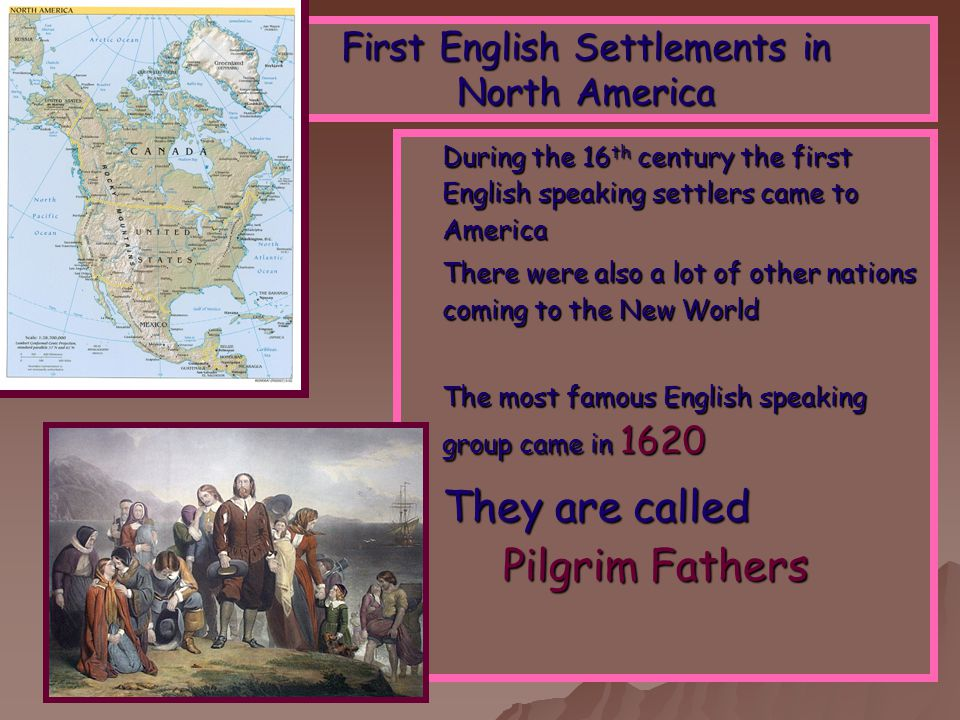 First English Settlements in North America During the 16 th century the first English speaking settlers came to America There were also a lot of other nations coming to the New World The most famous English speaking group came in 1620 They are called Pilgrim Fathers