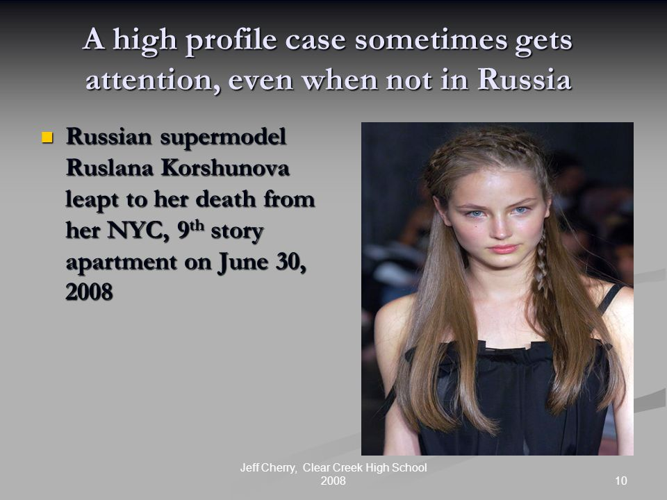 10 Jeff Cherry, Clear Creek High School 2008 A high profile case sometimes gets attention, even when not in Russia Russian supermodel Ruslana Korshunova leapt to her death from her NYC, 9 th story apartment on June 30, 2008 Russian supermodel Ruslana Korshunova leapt to her death from her NYC, 9 th story apartment on June 30, 2008