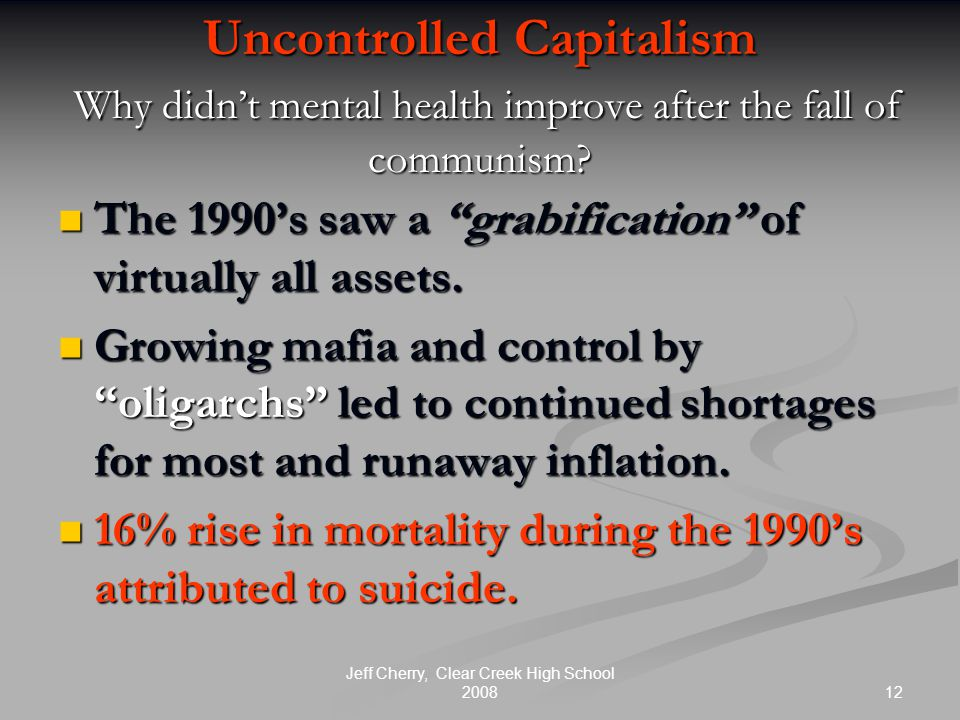 12 Jeff Cherry, Clear Creek High School 2008 Uncontrolled Capitalism Why didn't mental health improve after the fall of communism.