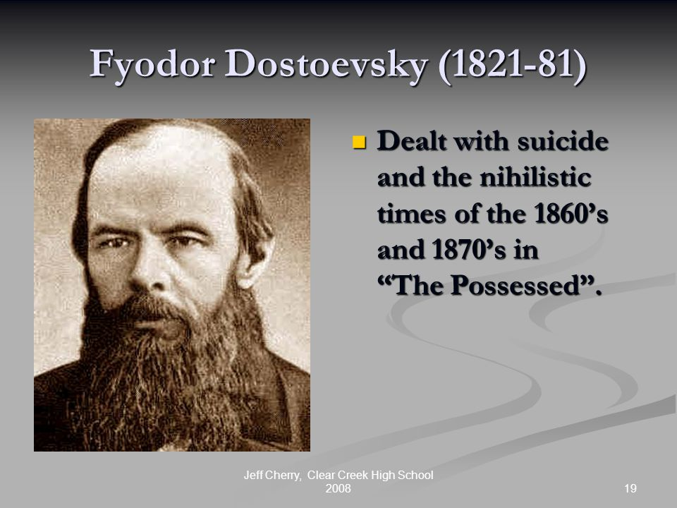 """19 Jeff Cherry, Clear Creek High School 2008 Fyodor Dostoevsky (1821-81) Dealt with suicide and the nihilistic times of the 1860's and 1870's in """"The"""