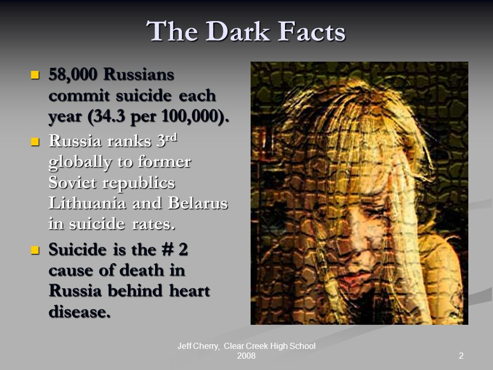2 Jeff Cherry, Clear Creek High School 2008 The Dark Facts 58,000 Russians commit suicide each year (34.3 per 100,000).