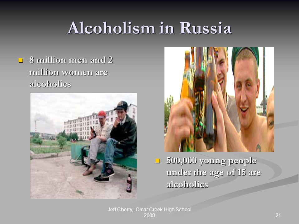 21 Jeff Cherry, Clear Creek High School 2008 Alcoholism in Russia 8 million men and 2 million women are alcoholics 8 million men and 2 million women are alcoholics 500,000 young people under the age of 15 are alcoholics
