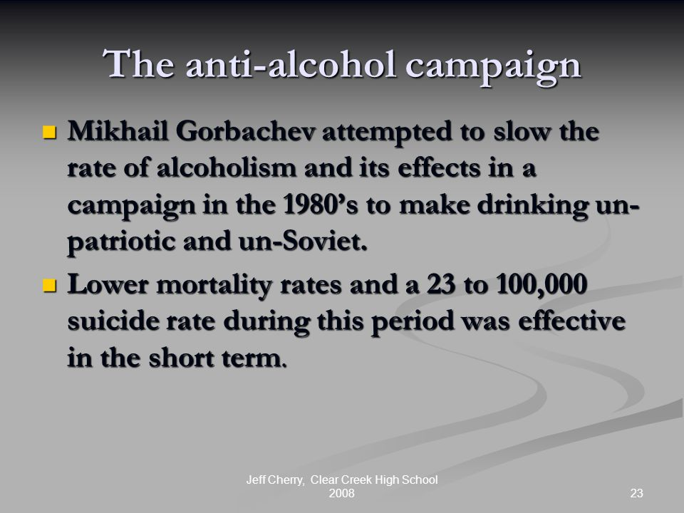23 Jeff Cherry, Clear Creek High School 2008 The anti-alcohol campaign Mikhail Gorbachev attempted to slow the rate of alcoholism and its effects in a