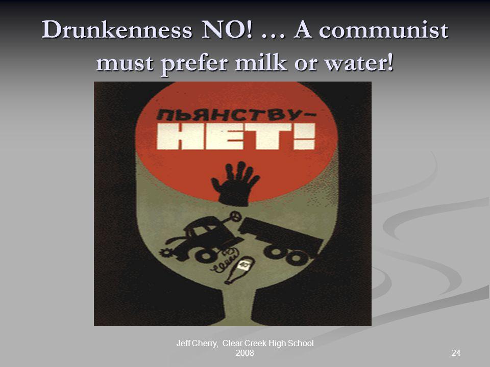 24 Jeff Cherry, Clear Creek High School 2008 Drunkenness NO! … A communist must prefer milk or water!