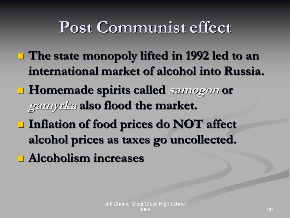 26 Jeff Cherry, Clear Creek High School 2008 Post Communist effect The state monopoly lifted in 1992 led to an international market of alcohol into Ru