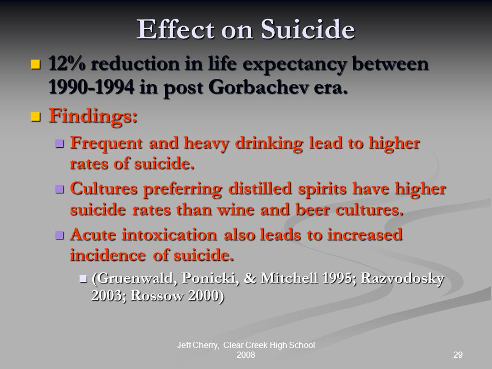 29 Jeff Cherry, Clear Creek High School 2008 Effect on Suicide 12% reduction in life expectancy between 1990-1994 in post Gorbachev era. 12% reduction