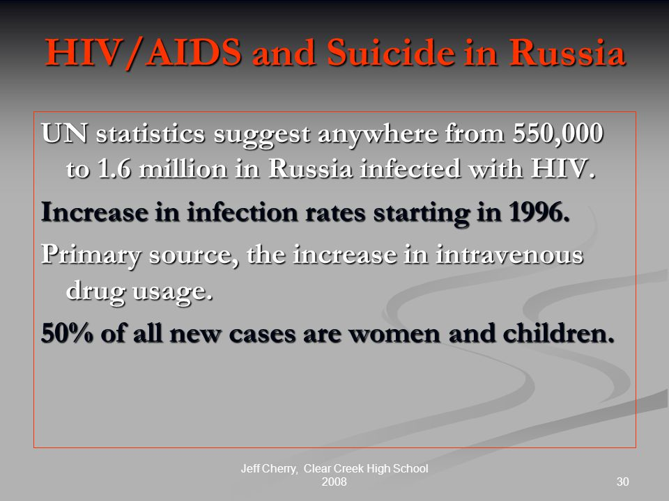 30 Jeff Cherry, Clear Creek High School 2008 HIV/AIDS and Suicide in Russia UN statistics suggest anywhere from 550,000 to 1.6 million in Russia infected with HIV.