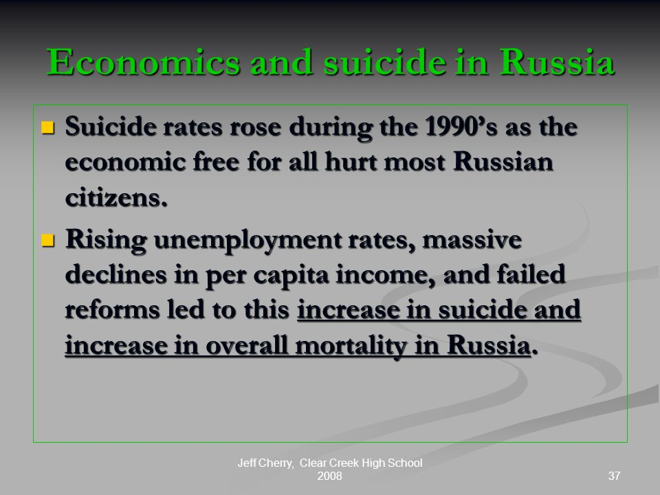 37 Jeff Cherry, Clear Creek High School 2008 Economics and suicide in Russia Suicide rates rose during the 1990's as the economic free for all hurt most Russian citizens.