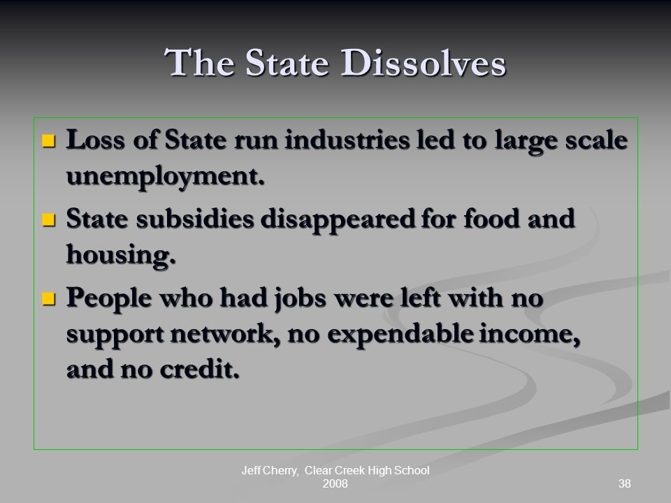 38 Jeff Cherry, Clear Creek High School 2008 The State Dissolves Loss of State run industries led to large scale unemployment.