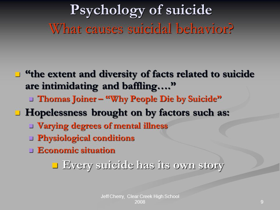 9 Jeff Cherry, Clear Creek High School 2008 Psychology of suicide What causes suicidal behavior.