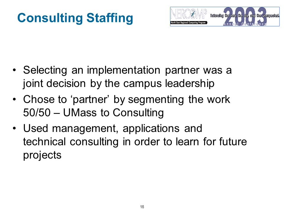 18 Consulting Staffing Selecting an implementation partner was a joint decision by the campus leadership Chose to 'partner' by segmenting the work 50/50 – UMass to Consulting Used management, applications and technical consulting in order to learn for future projects