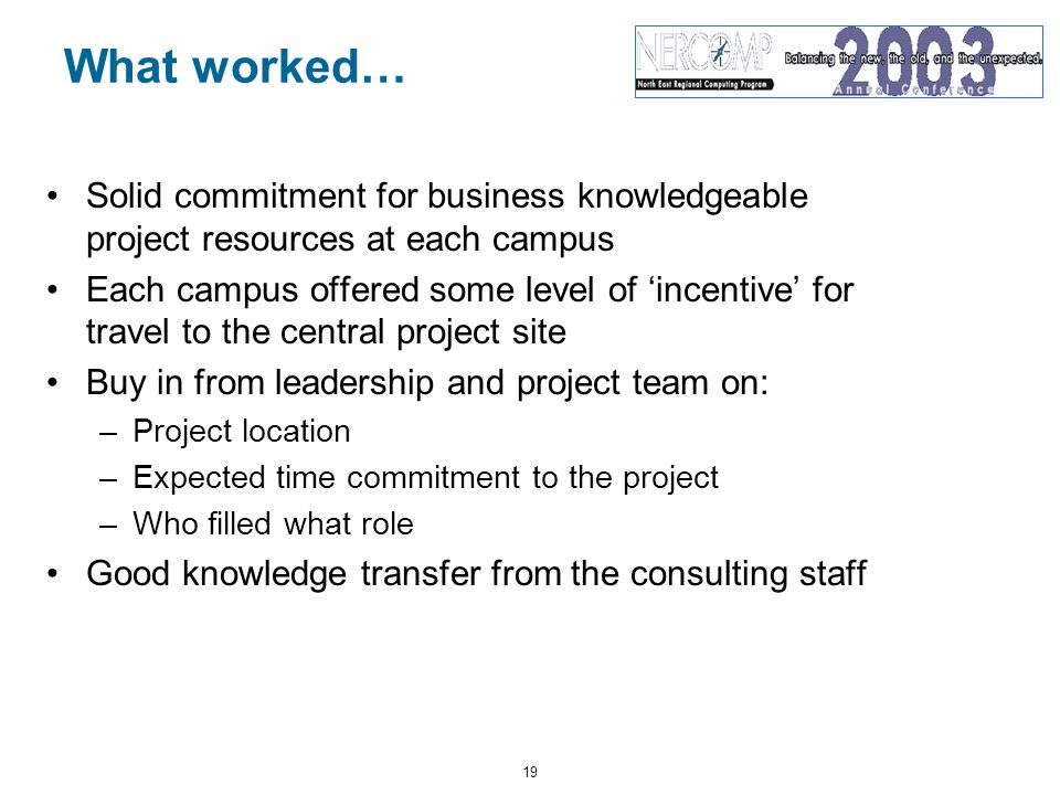 19 What worked… Solid commitment for business knowledgeable project resources at each campus Each campus offered some level of 'incentive' for travel to the central project site Buy in from leadership and project team on: –Project location –Expected time commitment to the project –Who filled what role Good knowledge transfer from the consulting staff