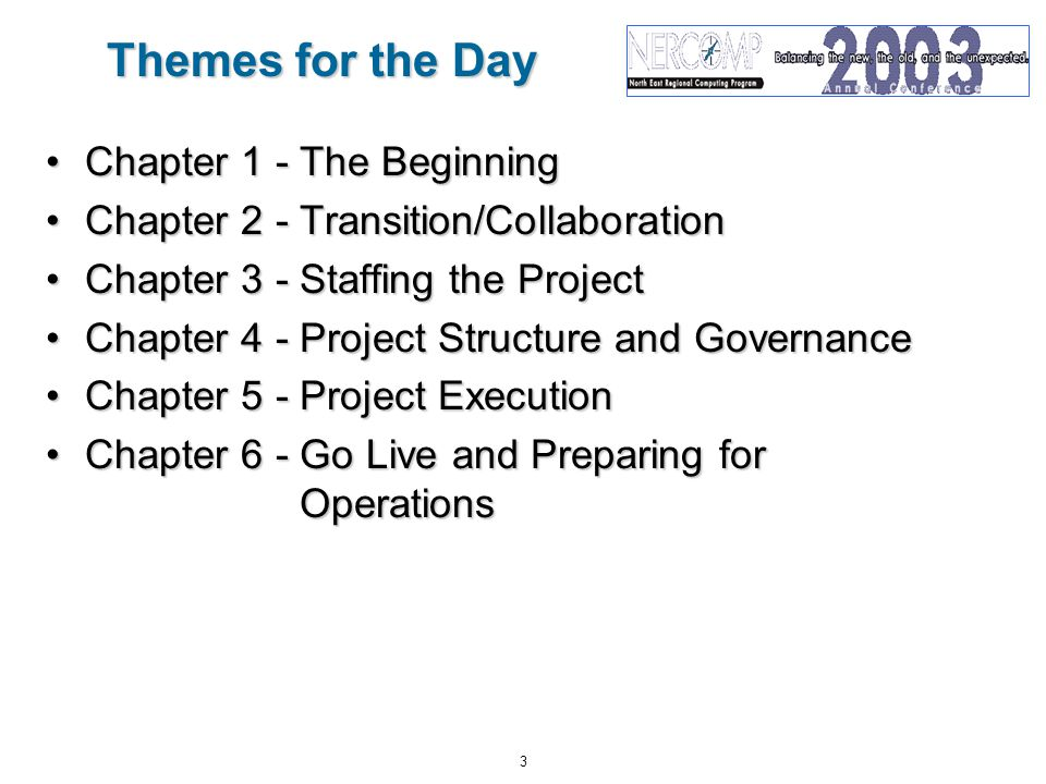 3 Themes for the Day Chapter 1 - The BeginningChapter 1 - The Beginning Chapter 2 - Transition/CollaborationChapter 2 - Transition/Collaboration Chapter 3 - Staffing the ProjectChapter 3 - Staffing the Project Chapter 4 - Project Structure and GovernanceChapter 4 - Project Structure and Governance Chapter 5 - Project ExecutionChapter 5 - Project Execution Chapter 6 - Go Live and Preparing for OperationsChapter 6 - Go Live and Preparing for Operations